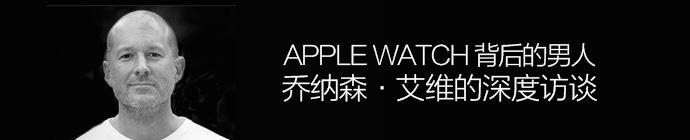 Apple Watch背后的男人!苹果设计灵魂乔纳森·艾维访谈