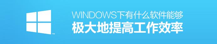 涨姿势!Windows下有什么软件能够极大地提高工作效率?
